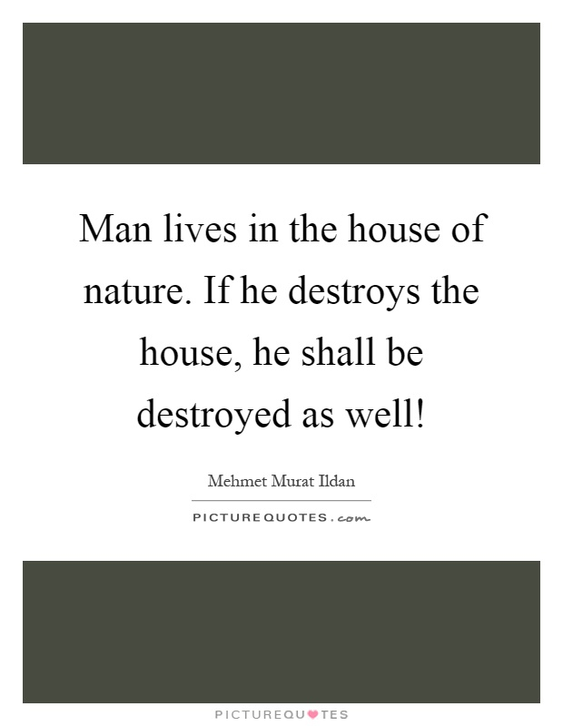 Man lives in the house of nature. If he destroys the house, he shall be destroyed as well! Picture Quote #1