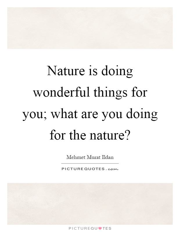 Nature is doing wonderful things for you; what are you doing for the nature? Picture Quote #1