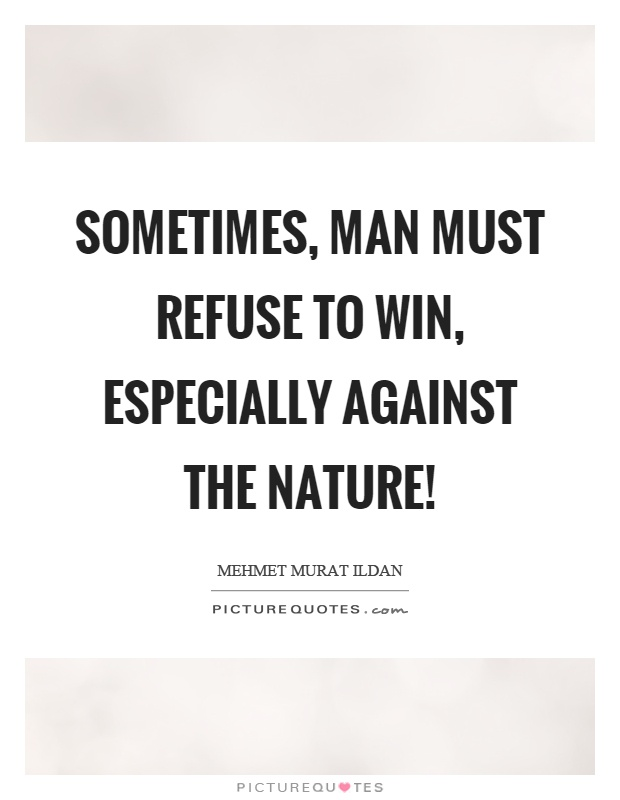 Sometimes, man must refuse to win, especially against the nature! Picture Quote #1