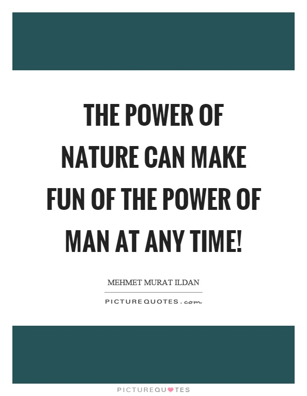 The power of nature can make fun of the power of man at any time! Picture Quote #1