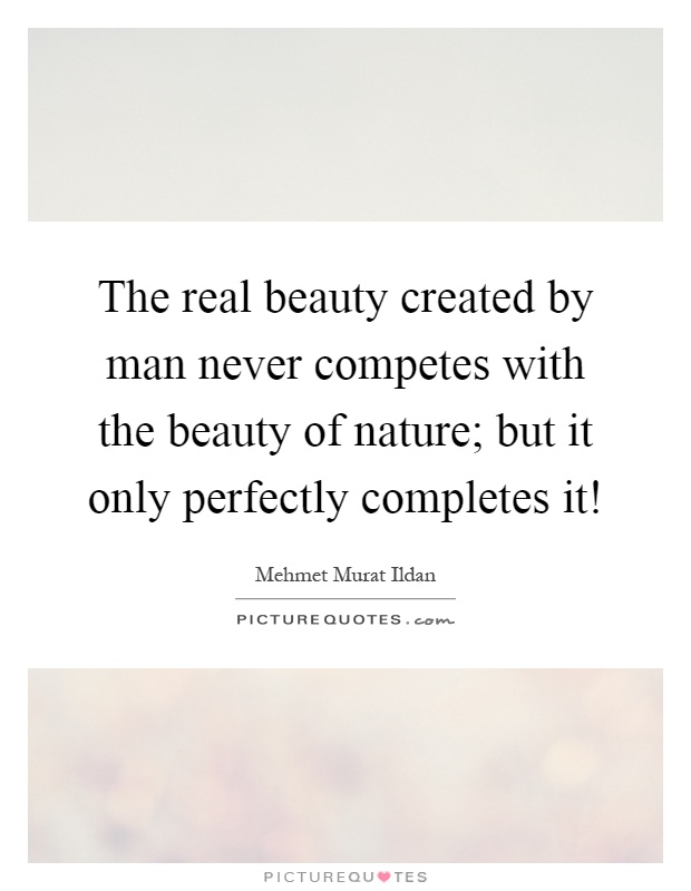 The real beauty created by man never competes with the beauty of nature; but it only perfectly completes it! Picture Quote #1