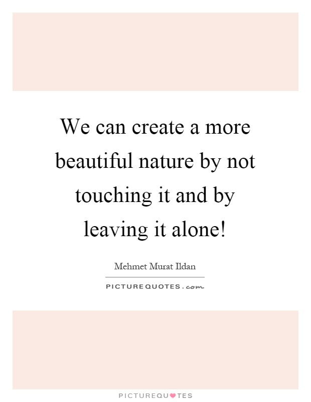 We can create a more beautiful nature by not touching it and by leaving it alone! Picture Quote #1