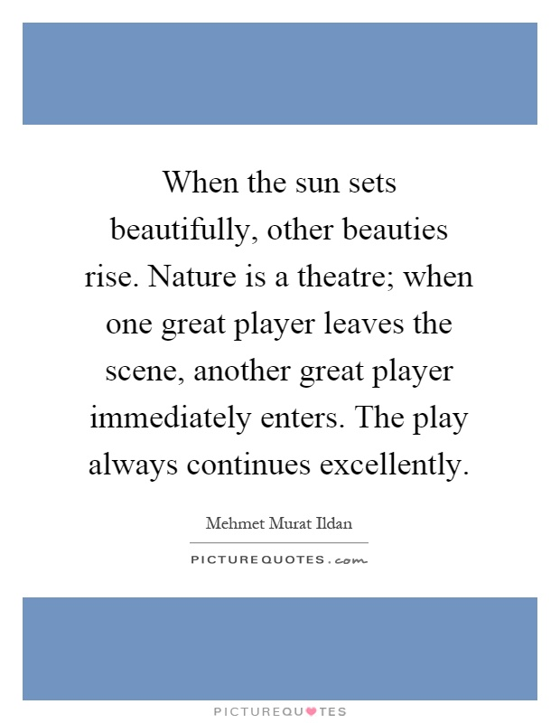 When the sun sets beautifully, other beauties rise. Nature is a theatre; when one great player leaves the scene, another great player immediately enters. The play always continues excellently Picture Quote #1