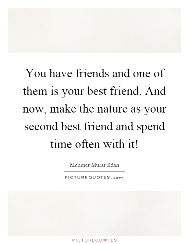 You have friends and one of them is your best friend. And now, make the nature as your second best friend and spend time often with it! Picture Quote #1