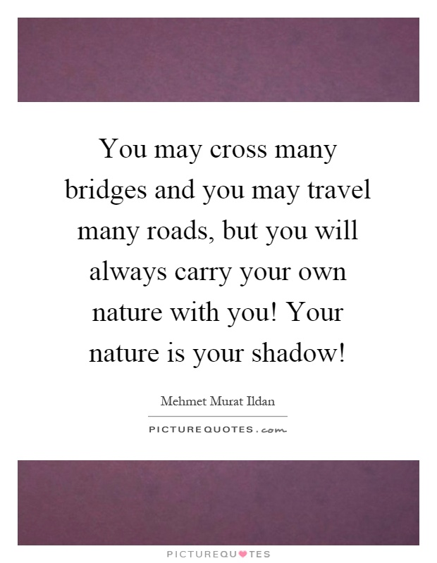 You may cross many bridges and you may travel many roads, but you will always carry your own nature with you! Your nature is your shadow! Picture Quote #1