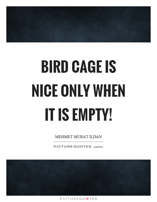 Bird cage is nice only when it is empty! Picture Quote #1