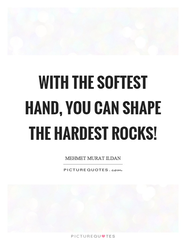 With the softest hand, you can shape the hardest rocks! Picture Quote #1
