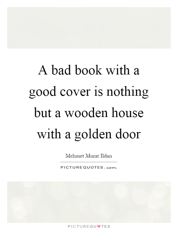 A bad book with a good cover is nothing but a wooden house with a golden door Picture Quote #1