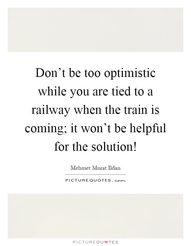 Don't be too optimistic while you are tied to a railway when the train is coming; it won't be helpful for the solution! Picture Quote #1