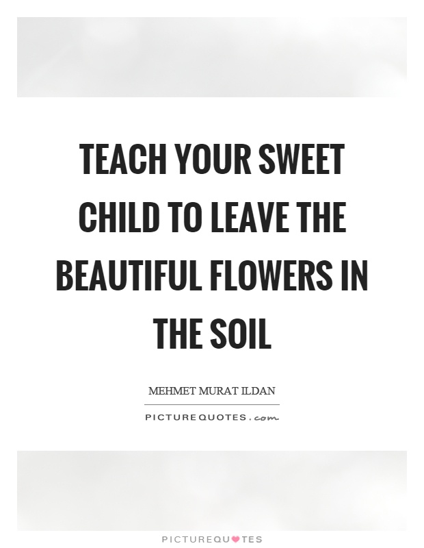 Teach your sweet child to leave the beautiful flowers in the soil Picture Quote #1