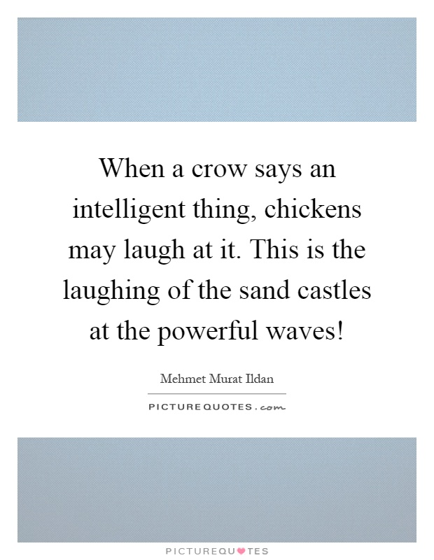 When a crow says an intelligent thing, chickens may laugh at it. This is the laughing of the sand castles at the powerful waves! Picture Quote #1