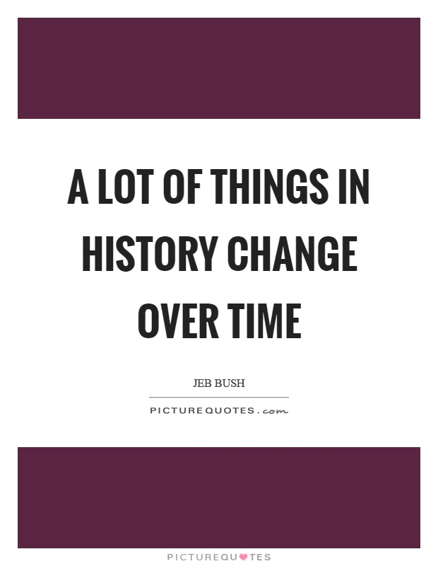 A lot of things in history change over time Picture Quote #1