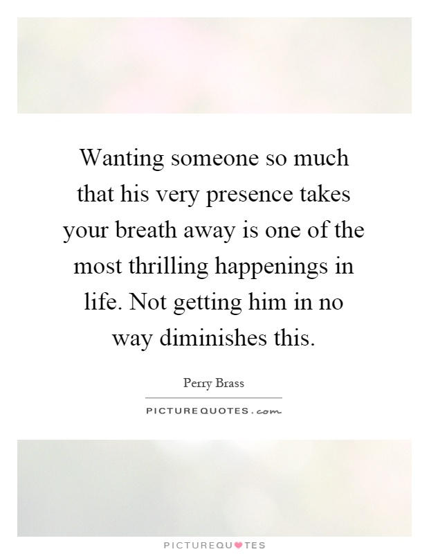 Wanting someone so much that his very presence takes your breath away is one of the most thrilling happenings in life. Not getting him in no way diminishes this Picture Quote #1