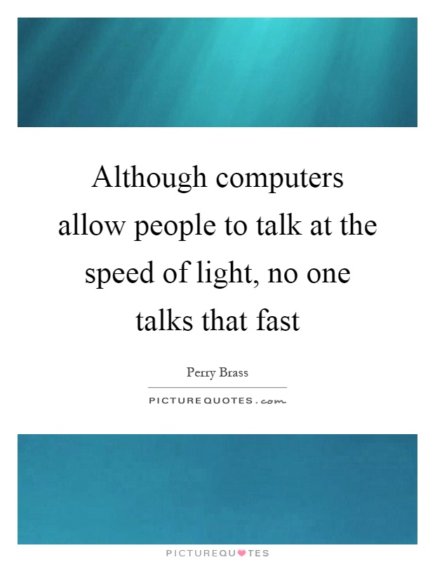 Although computers allow people to talk at the speed of light, no one talks that fast Picture Quote #1