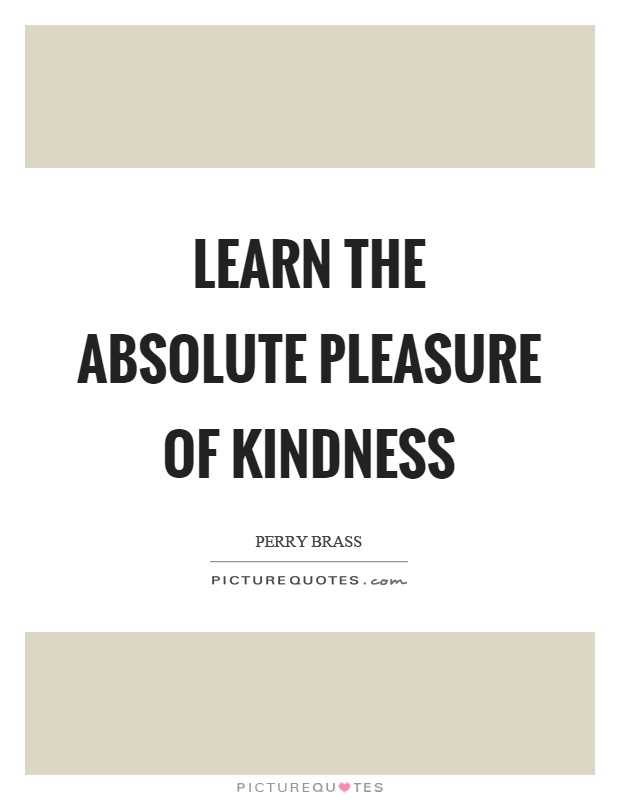 Learn the absolute pleasure of kindness Picture Quote #1