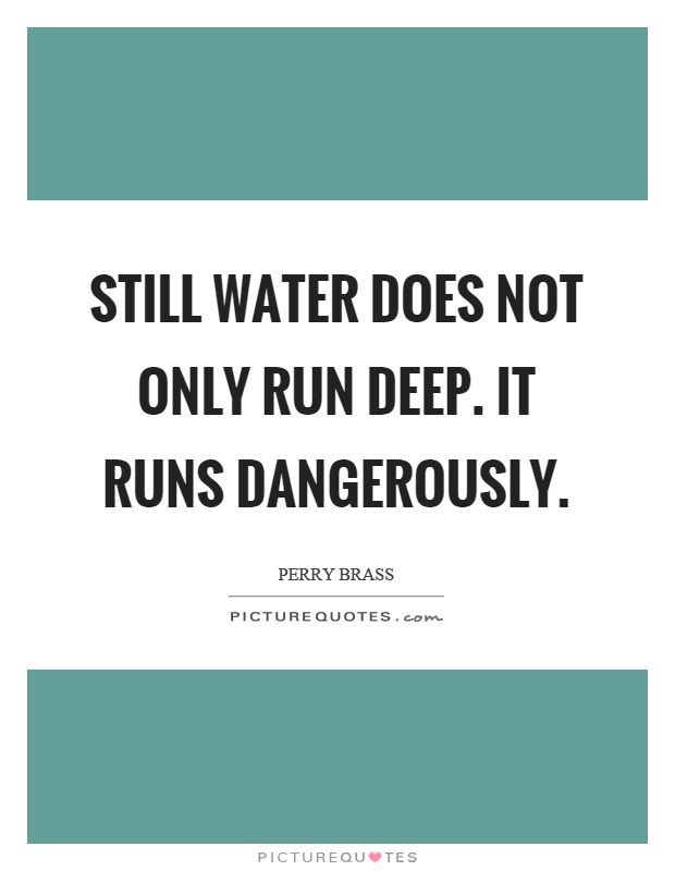 Still water does not only run deep. It runs dangerously Picture Quote #1