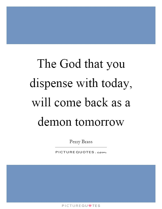 The God that you dispense with today, will come back as a demon tomorrow Picture Quote #1