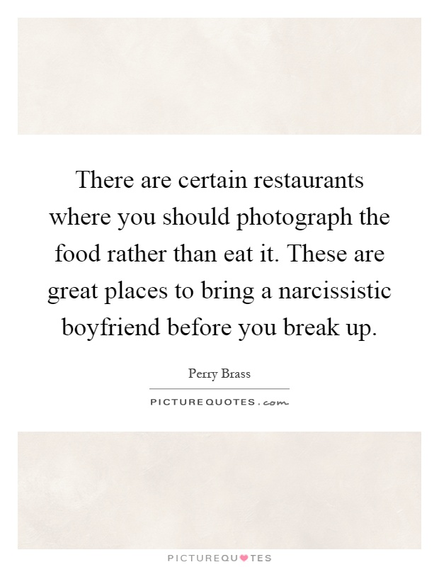 There are certain restaurants where you should photograph the food rather than eat it. These are great places to bring a narcissistic boyfriend before you break up Picture Quote #1