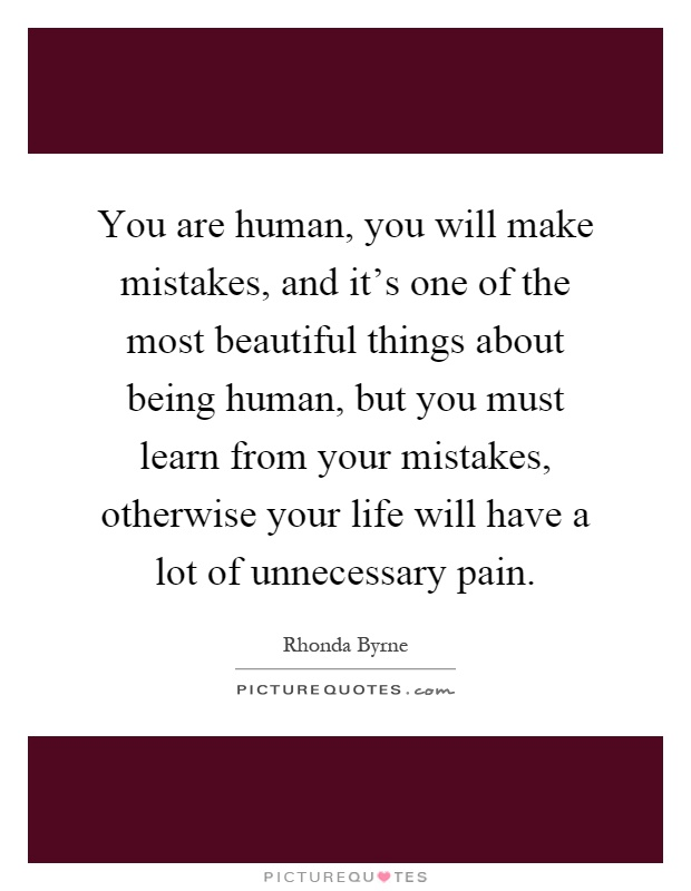 You are human, you will make mistakes, and it's one of the most beautiful things about being human, but you must learn from your mistakes, otherwise your life will have a lot of unnecessary pain Picture Quote #1