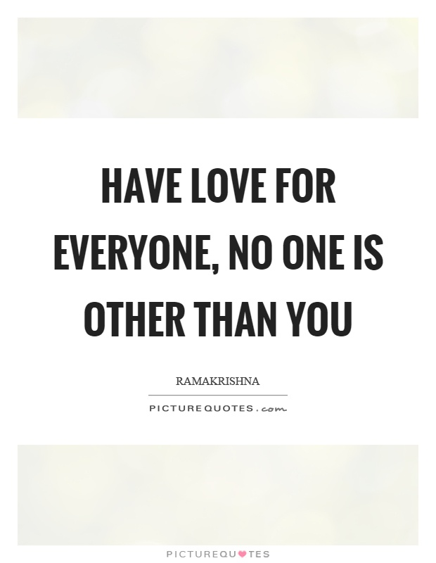 Have love for everyone, no one is other than you Picture Quote #1