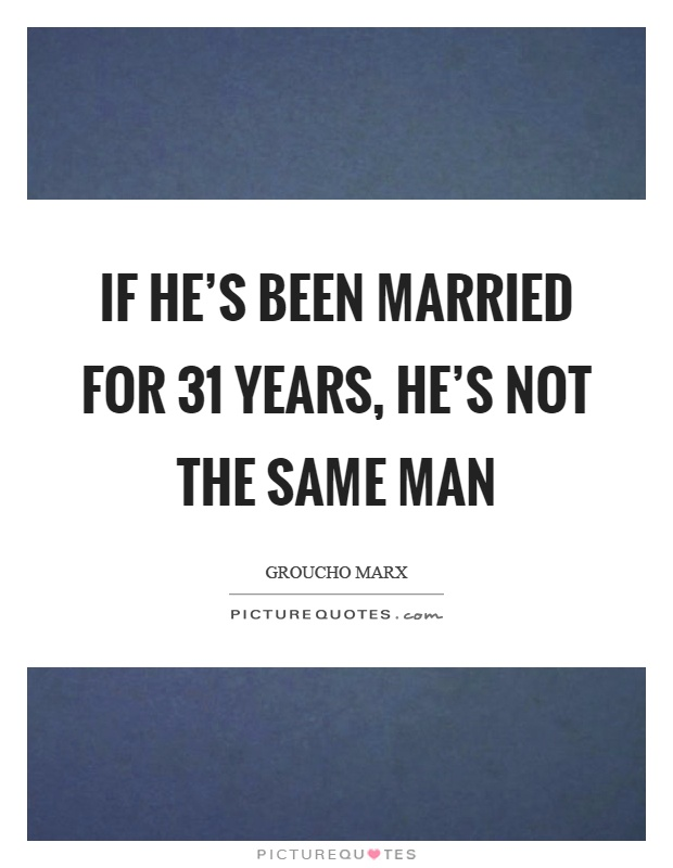 If he's been married for 31 years, he's not the same man Picture Quote #1