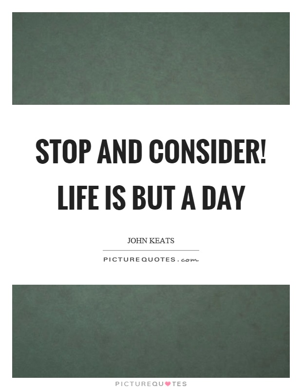 Stop and consider! life is but a day Picture Quote #1