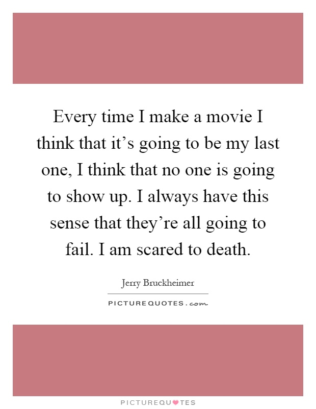 Every time I make a movie I think that it's going to be my last one, I think that no one is going to show up. I always have this sense that they're all going to fail. I am scared to death Picture Quote #1