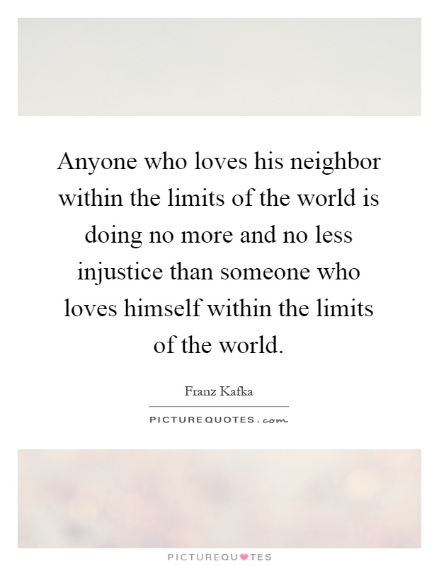 Anyone who loves his neighbor within the limits of the world is doing no more and no less injustice than someone who loves himself within the limits of the world Picture Quote #1