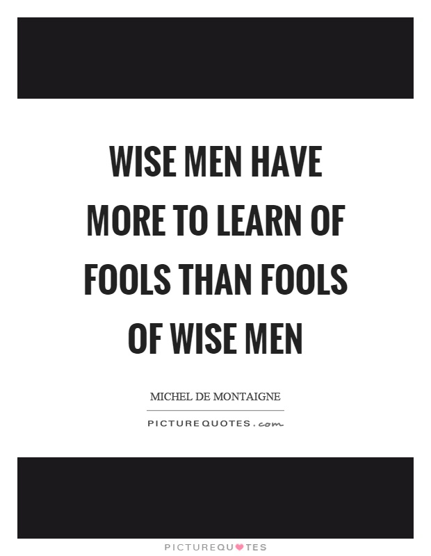 Wise men have more to learn of fools than fools of wise men Picture Quote #1