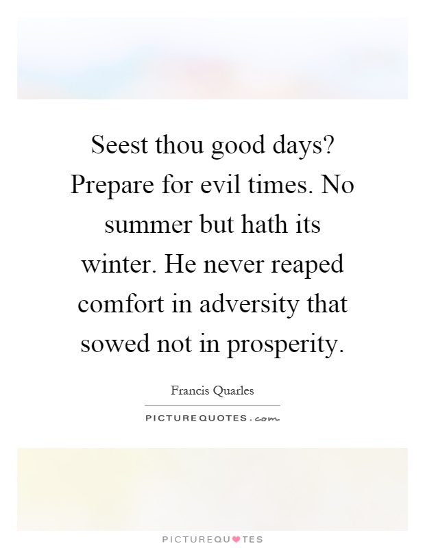 Seest Thou Good Days? Prepare For Evil Times. No Summer But Hath Its  Winter. He Never Reaped Comfort In Adversity That Sowed Not In Prosperity