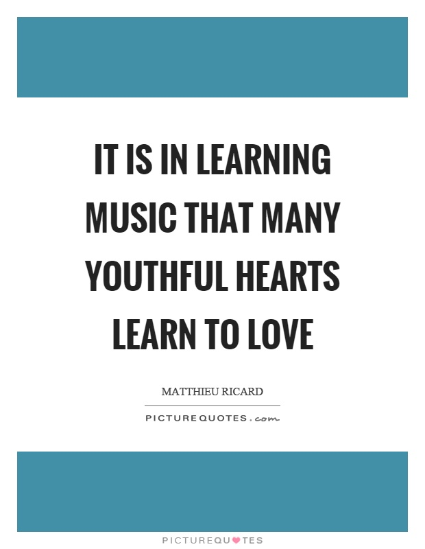 It is in learning music that many youthful hearts learn to love Picture Quote #1