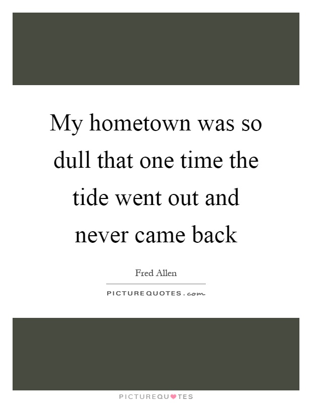 My hometown was so dull that one time the tide went out and never came back Picture Quote #1