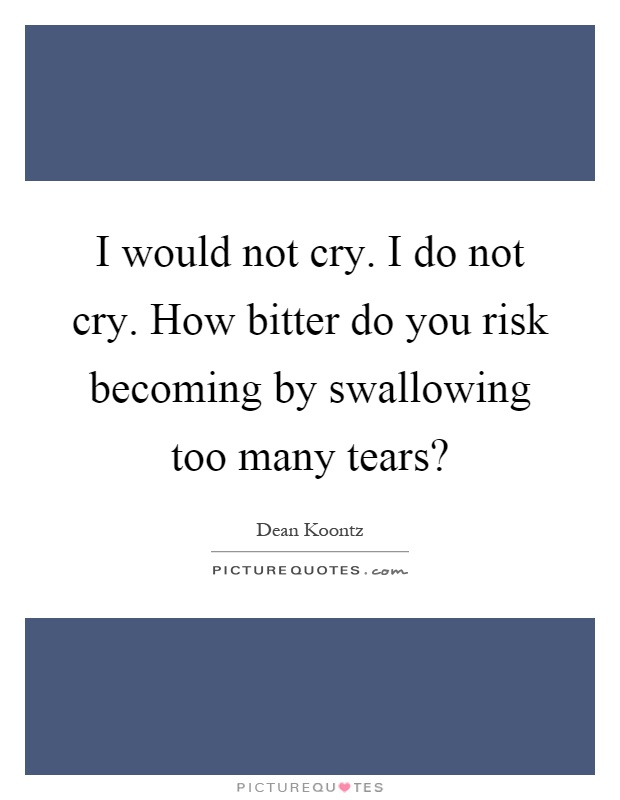 I would not cry. I do not cry. How bitter do you risk becoming by swallowing too many tears? Picture Quote #1