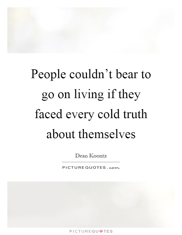 People couldn't bear to go on living if they faced every cold truth about themselves Picture Quote #1
