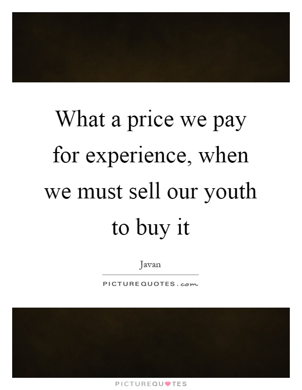 What a price we pay for experience, when we must sell our youth to buy it Picture Quote #1