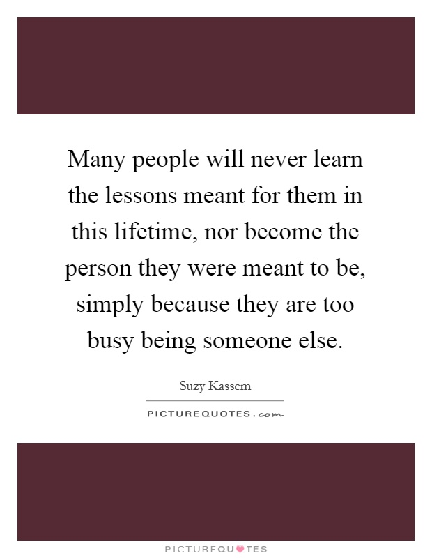 Many people will never learn the lessons meant for them in this lifetime, nor become the person they were meant to be, simply because they are too busy being someone else Picture Quote #1