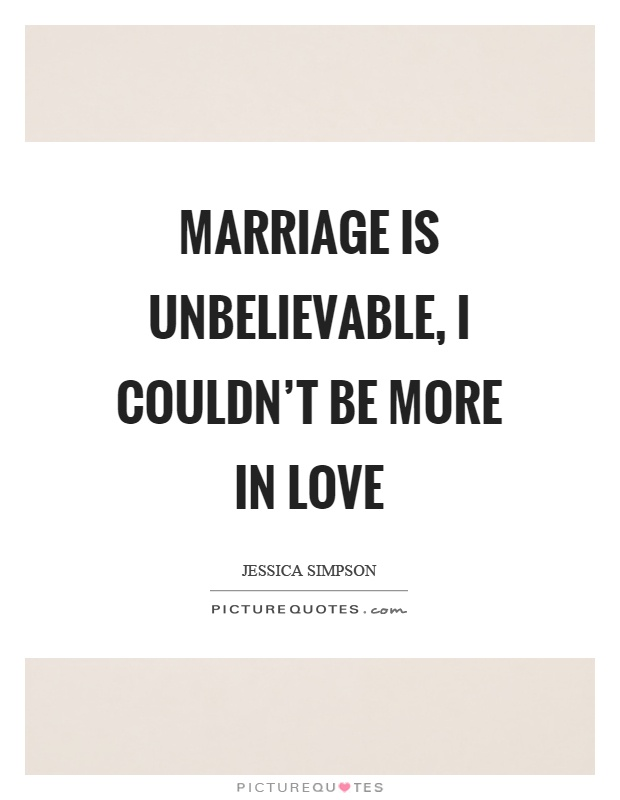 Marriage is unbelievable, I couldn't be more in love Picture Quote #1