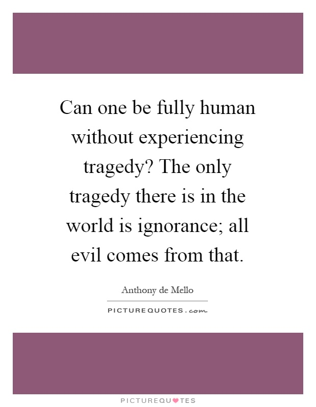 Can one be fully human without experiencing tragedy? The only tragedy there is in the world is ignorance; all evil comes from that Picture Quote #1