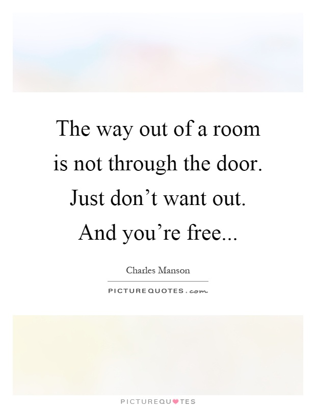 The way out of a room is not through the door. Just don't want out. And you're free Picture Quote #1