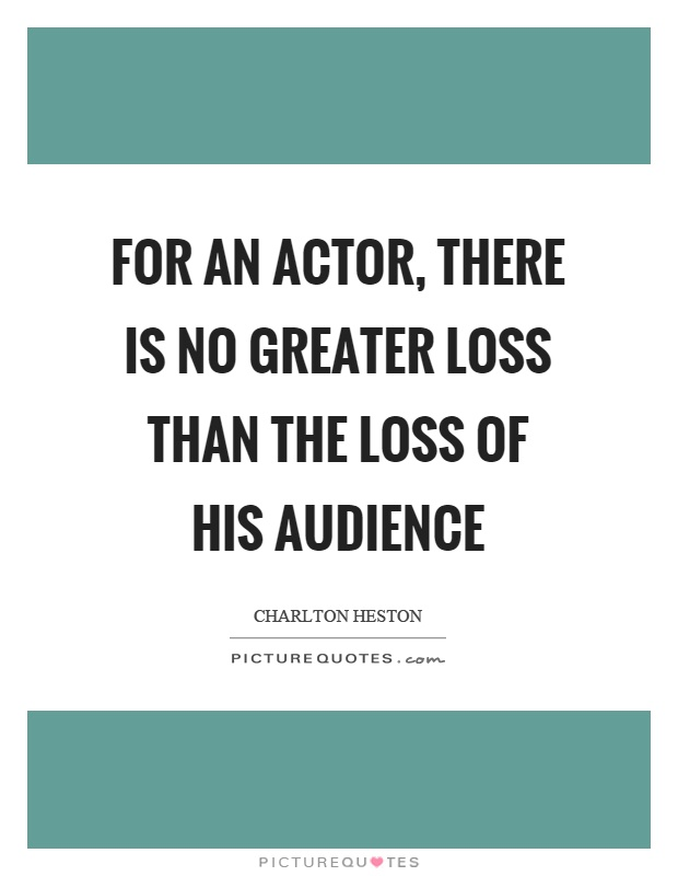 For an actor, there is no greater loss than the loss of his audience Picture Quote #1
