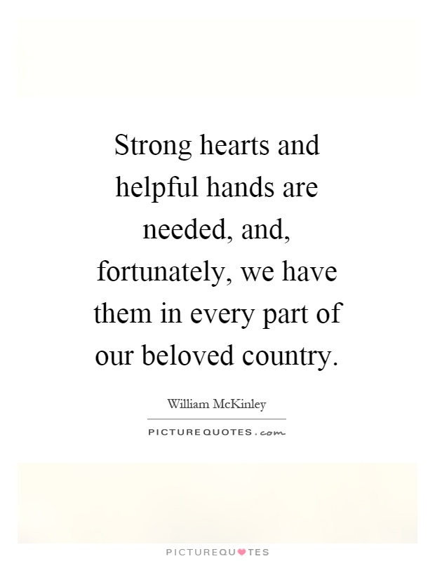 Strong hearts and helpful hands are needed, and, fortunately, we have them in every part of our beloved country Picture Quote #1