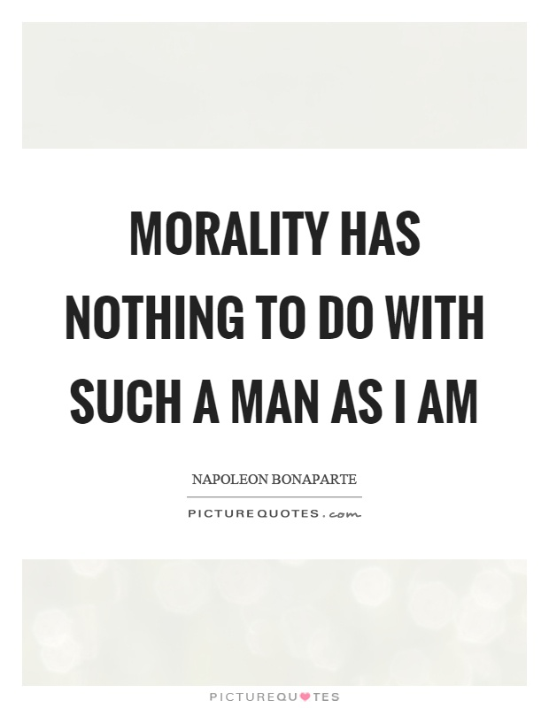 Morality has nothing to do with such a man as I am Picture Quote #1