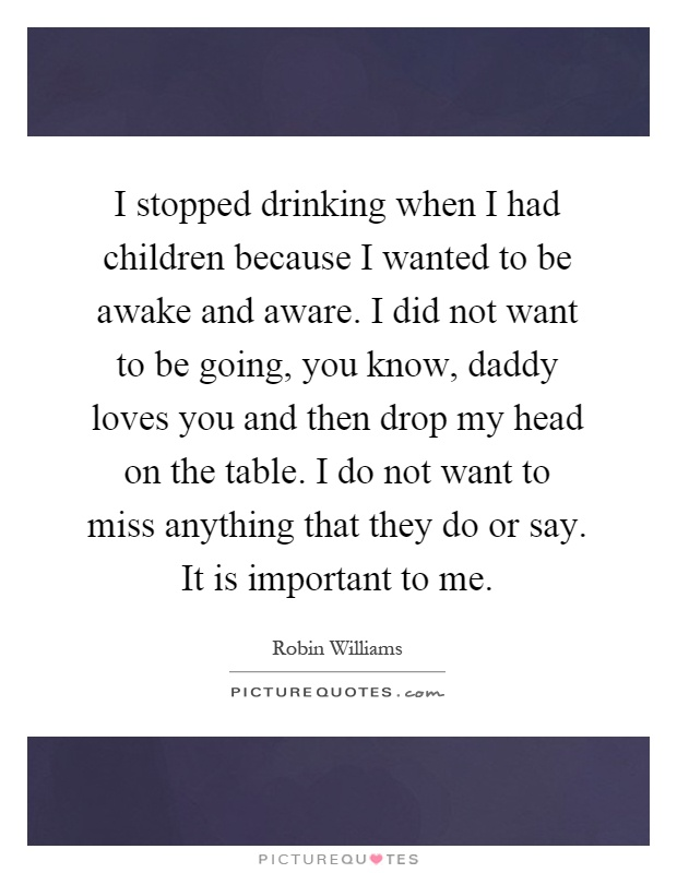 I stopped drinking when I had children because I wanted to be awake and aware. I did not want to be going, you know, daddy loves you and then drop my head on the table. I do not want to miss anything that they do or say. It is important to me Picture Quote #1