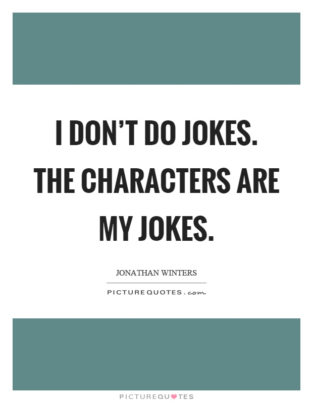 I don't do jokes. The characters are my jokes Picture Quote #1
