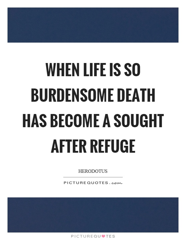 When life is so burdensome death has become a sought after refuge Picture Quote #1