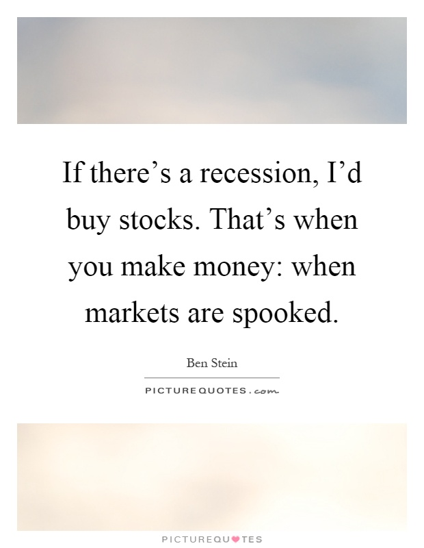 If there's a recession, I'd buy stocks. That's when you make money: when markets are spooked Picture Quote #1