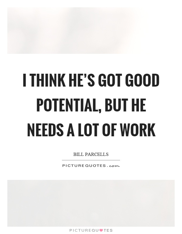 I think he's got good potential, but he needs a lot of work Picture Quote #1