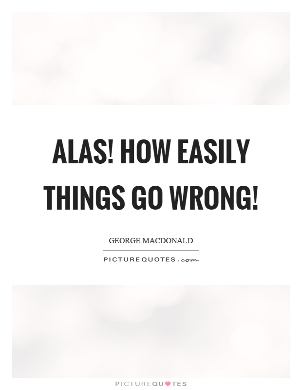 Alas! how easily things go wrong! Picture Quote #1