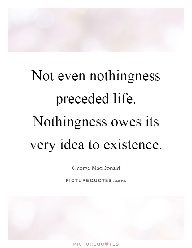 Not even nothingness preceded life. Nothingness owes its very idea to existence Picture Quote #1