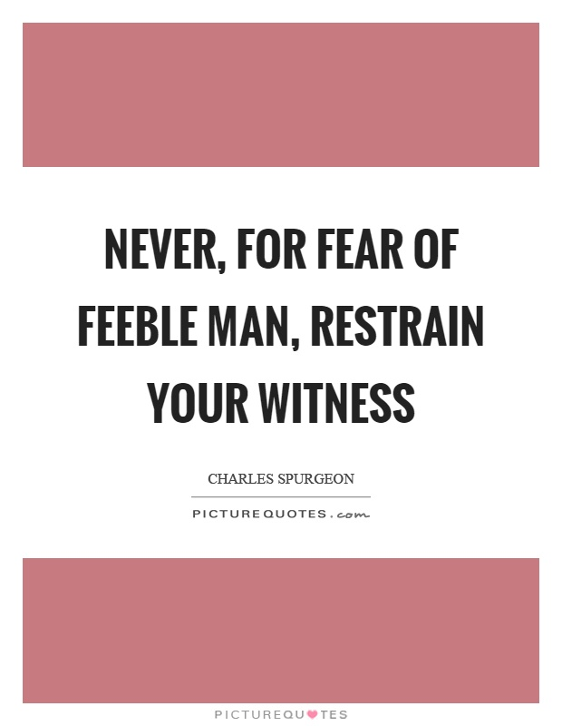 Never, for fear of feeble man, restrain your witness Picture Quote #1